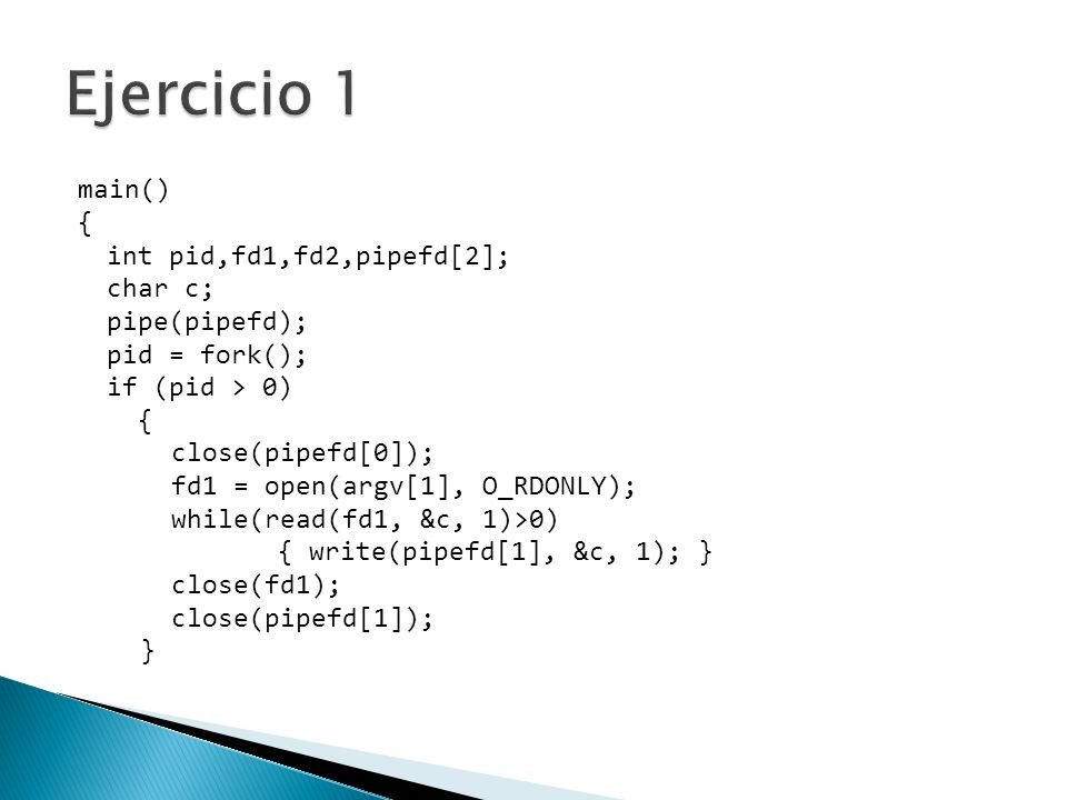 Ejercicio 1 main() { int pid,fd1,fd2,pipefd[2]; char c; pipe(pipefd);
